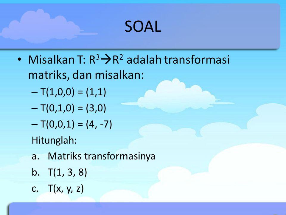 SOAL Misalkan T: R3R2 adalah transformasi matriks, dan misalkan: