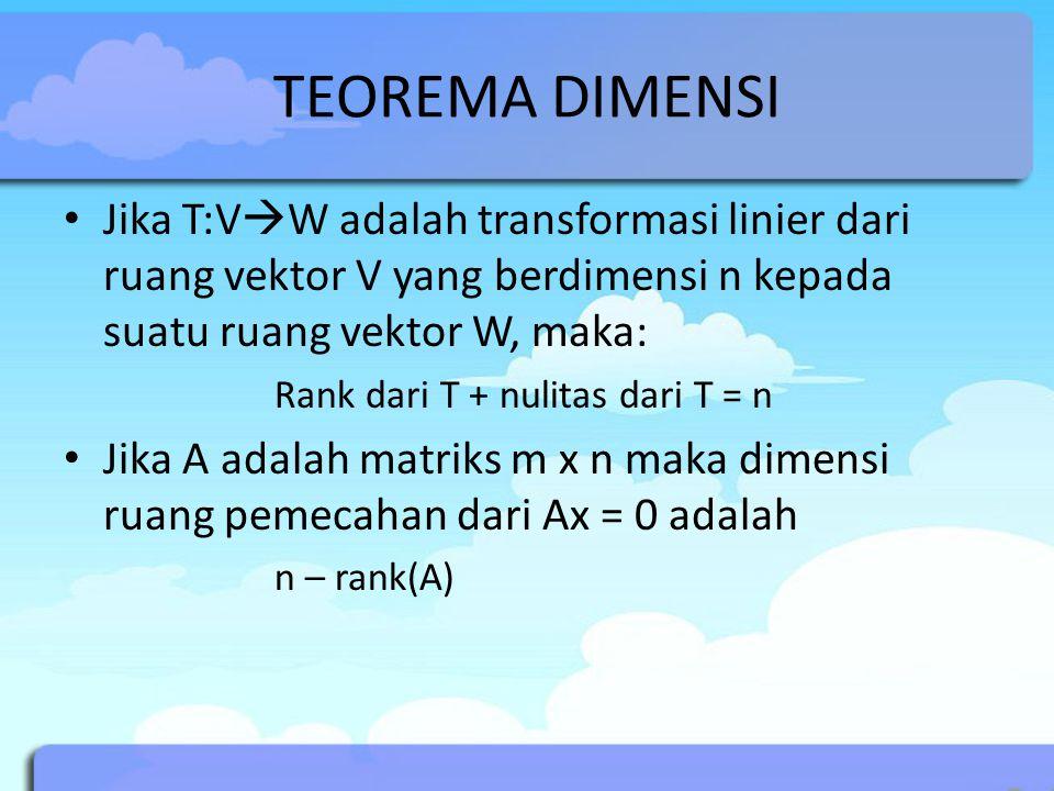 TEOREMA DIMENSI Jika T:VW adalah transformasi linier dari ruang vektor V yang berdimensi n kepada suatu ruang vektor W, maka: