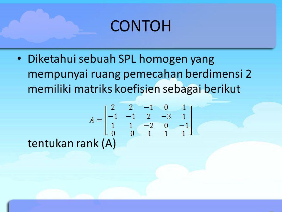CONTOH Diketahui sebuah SPL homogen yang mempunyai ruang pemecahan berdimensi 2 memiliki matriks koefisien sebagai berikut.