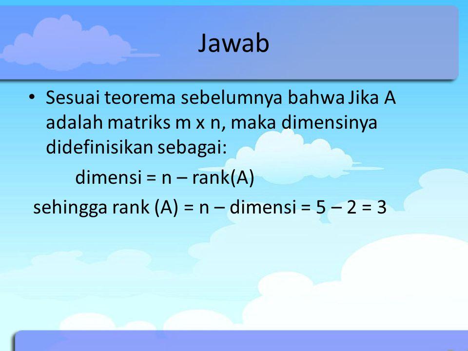 Jawab Sesuai teorema sebelumnya bahwa Jika A adalah matriks m x n, maka dimensinya didefinisikan sebagai: