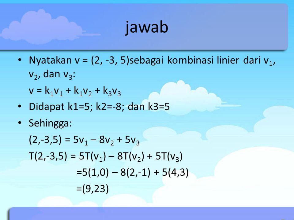 jawab Nyatakan v = (2, -3, 5)sebagai kombinasi linier dari v1, v2, dan v3: v = k1v1 + k1v2 + k3v3.