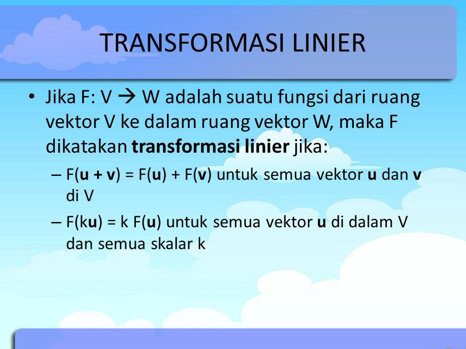 TRANSFORMASI LINIER Jika F: V  W adalah suatu fungsi dari ruang vektor V ke dalam ruang vektor W, maka F dikatakan transformasi linier jika: