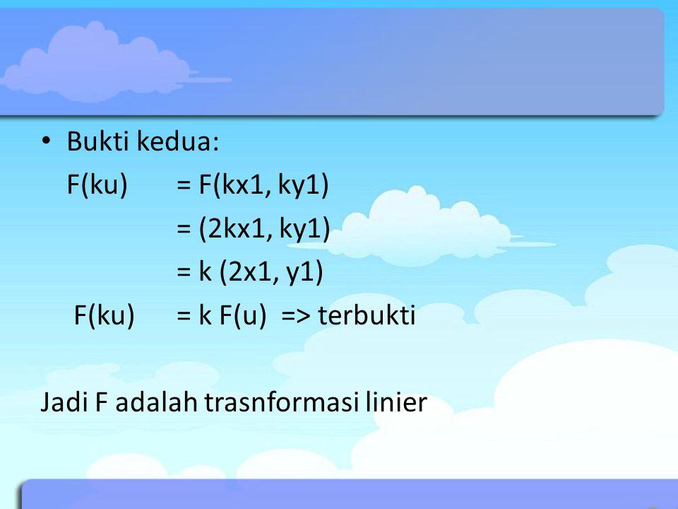 Bukti kedua: F(ku) = F(kx1, ky1) = (2kx1, ky1) = k (2x1, y1) F(ku) = k F(u) => terbukti.