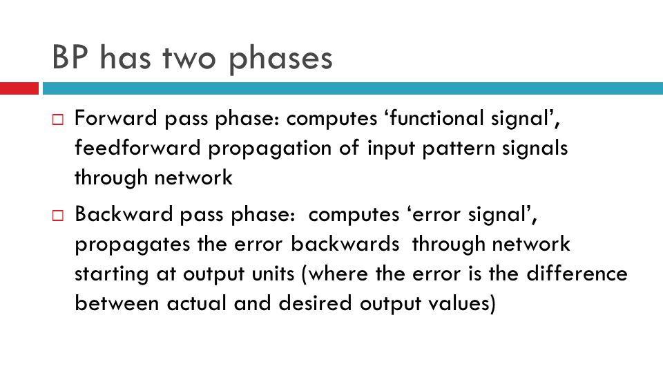 BP has two phases Forward pass phase: computes 'functional signal', feedforward propagation of input pattern signals through network.