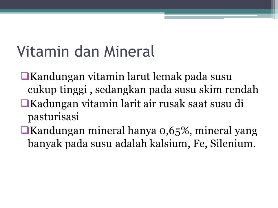 Vitamin dan Mineral Kandungan vitamin larut lemak pada susu cukup tinggi , sedangkan pada susu skim rendah.