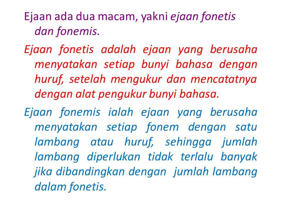 Ejaan ada dua macam, yakni ejaan fonetis dan fonemis.