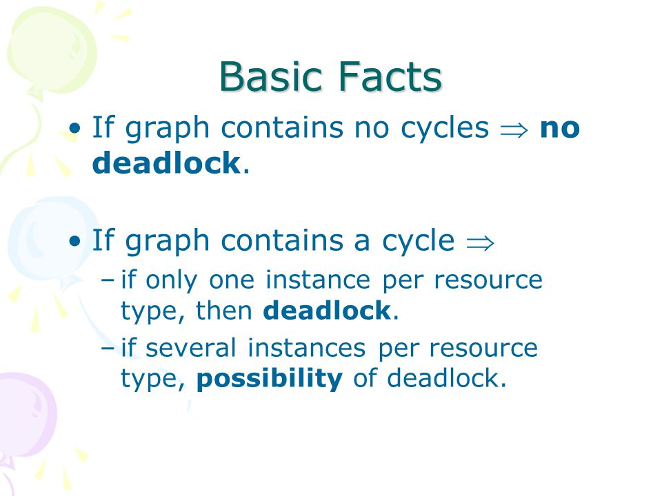 Basic Facts If graph contains no cycles  no deadlock.