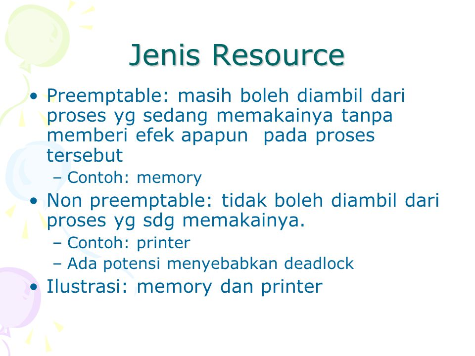 Jenis Resource Preemptable: masih boleh diambil dari proses yg sedang memakainya tanpa memberi efek apapun pada proses tersebut.