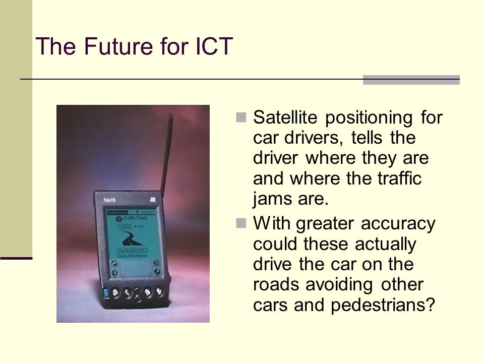The Future for ICT Satellite positioning for car drivers, tells the driver where they are and where the traffic jams are.