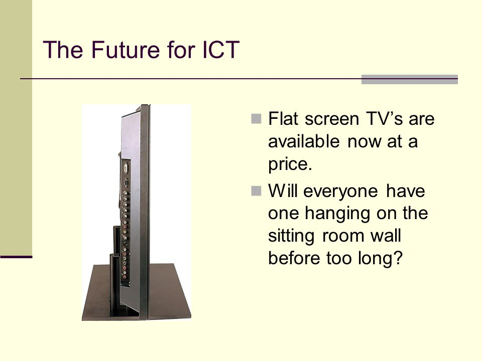 The Future for ICT Flat screen TV's are available now at a price.