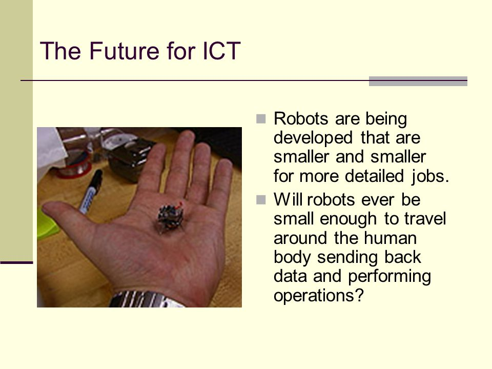 The Future for ICT Robots are being developed that are smaller and smaller for more detailed jobs.