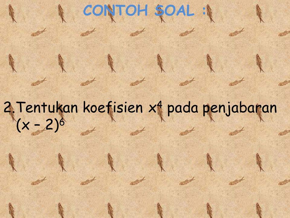 CONTOH SOAL : 2.Tentukan koefisien x4 pada penjabaran (x – 2)6