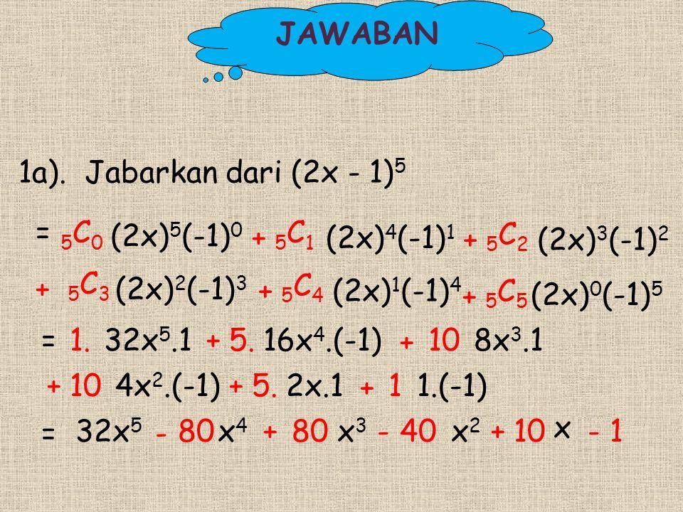 JAWABAN 1a). Jabarkan dari (2x - 1)5. = 5C0. (2x)5(-1)0. 5C1. + (2x)4(-1)1. 5C2. + (2x)3(-1)2.