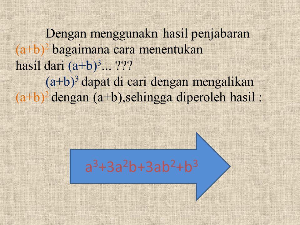 Dengan menggunakn hasil penjabaran (a+b)2 bagaimana cara menentukan hasil dari (a+b)3... (a+b)3 dapat di cari dengan mengalikan (a+b)2 dengan (a+b),sehingga diperoleh hasil :