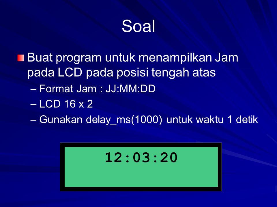 Soal Buat program untuk menampilkan Jam pada LCD pada posisi tengah atas. Format Jam : JJ:MM:DD. LCD 16 x 2.