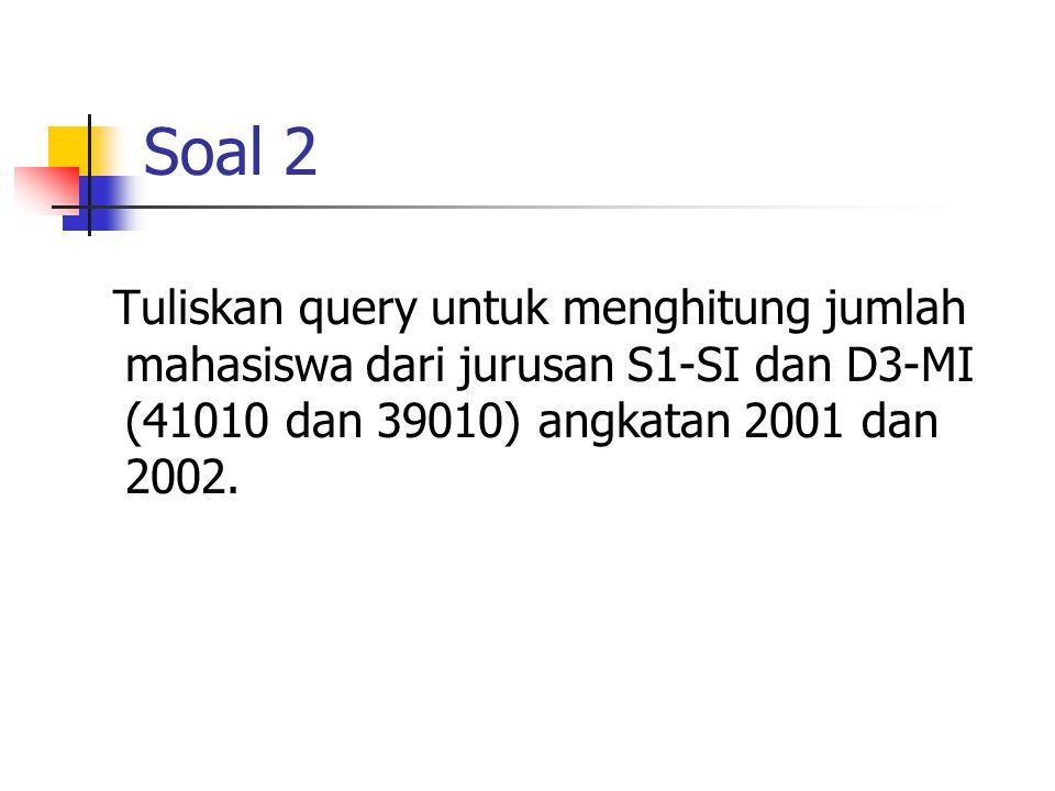 Soal 2 Tuliskan query untuk menghitung jumlah mahasiswa dari jurusan S1-SI dan D3-MI (41010 dan 39010) angkatan 2001 dan 2002.