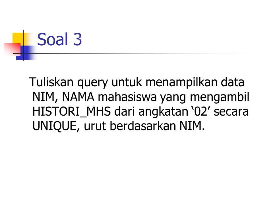 Soal 3 Tuliskan query untuk menampilkan data NIM, NAMA mahasiswa yang mengambil HISTORI_MHS dari angkatan '02' secara UNIQUE, urut berdasarkan NIM.