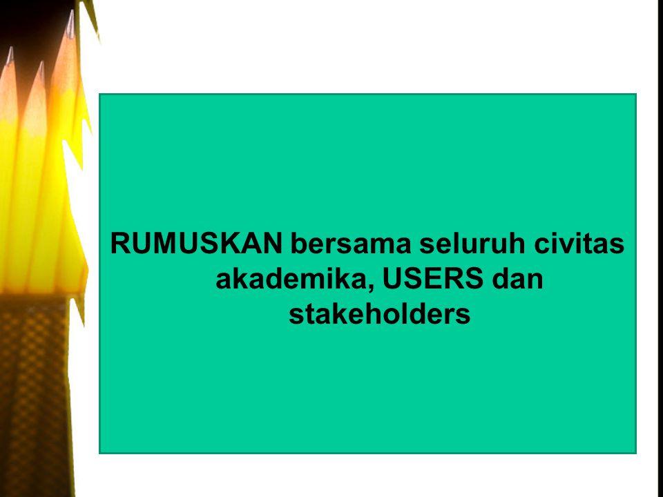 RUMUSKAN bersama seluruh civitas akademika, USERS dan stakeholders