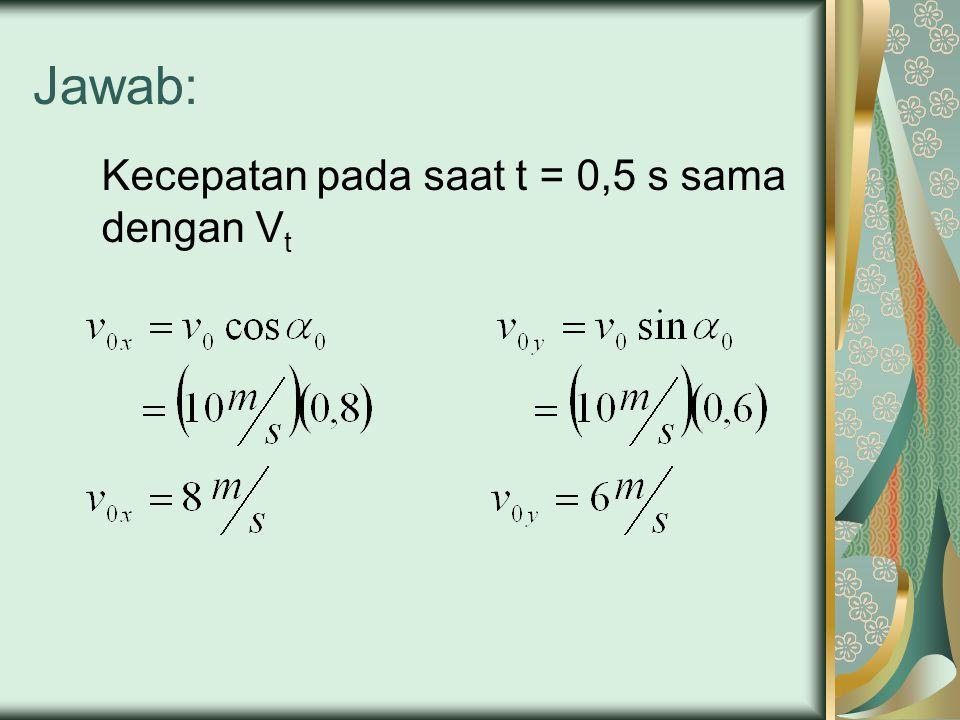 Jawab: Kecepatan pada saat t = 0,5 s sama dengan Vt