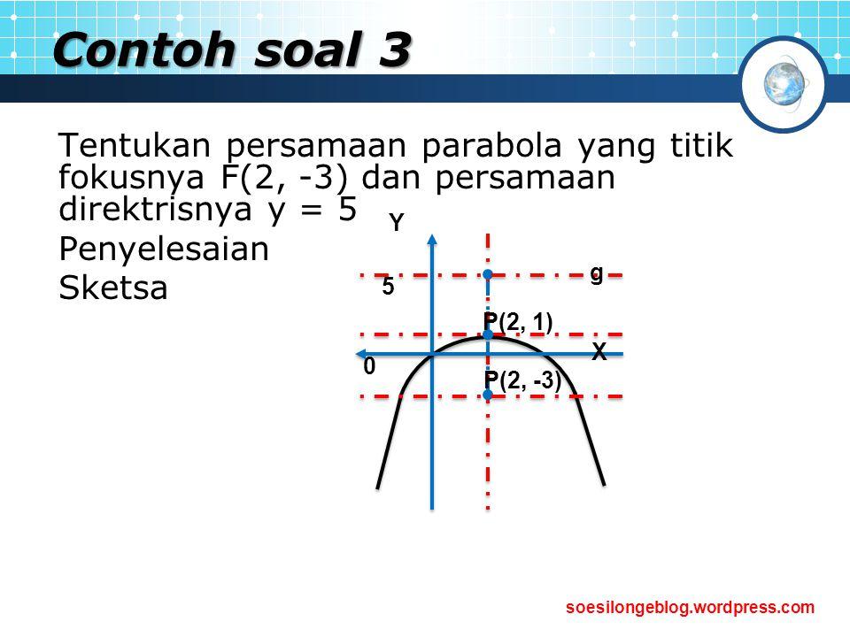 Contoh soal 3 Tentukan persamaan parabola yang titik fokusnya F(2, -3) dan persamaan direktrisnya y = 5.