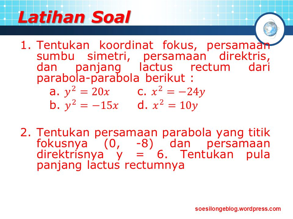 Latihan Soal Tentukan koordinat fokus, persamaan sumbu simetri, persamaan direktris, dan panjang lactus rectum dari parabola-parabola berikut :