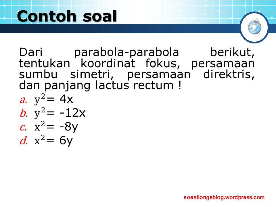 Contoh soal Dari parabola-parabola berikut, tentukan koordinat fokus, persamaan sumbu simetri, persamaan direktris, dan panjang lactus rectum !