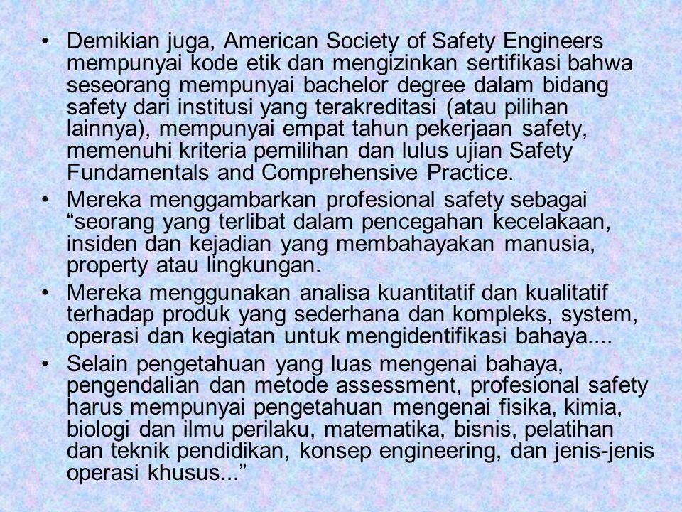Demikian juga, American Society of Safety Engineers mempunyai kode etik dan mengizinkan sertifikasi bahwa seseorang mempunyai bachelor degree dalam bidang safety dari institusi yang terakreditasi (atau pilihan lainnya), mempunyai empat tahun pekerjaan safety, memenuhi kriteria pemilihan dan lulus ujian Safety Fundamentals and Comprehensive Practice.
