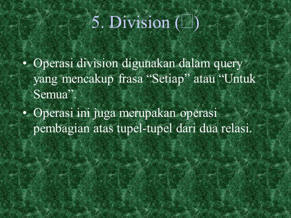 5. Division (¸) Operasi division digunakan dalam query yang mencakup frasa Setiap atau Untuk Semua .