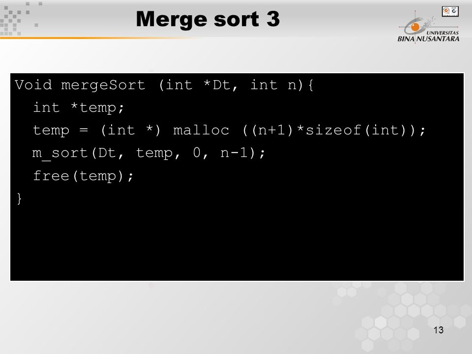 Merge sort 3 Void mergeSort (int *Dt, int n){ int *temp;