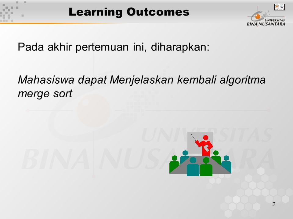 Learning Outcomes Pada akhir pertemuan ini, diharapkan: Mahasiswa dapat Menjelaskan kembali algoritma merge sort.