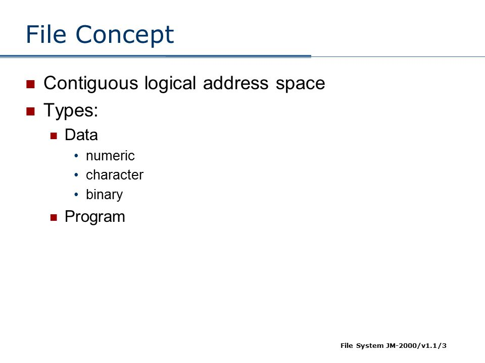 File Concept Contiguous logical address space Types: Data Program