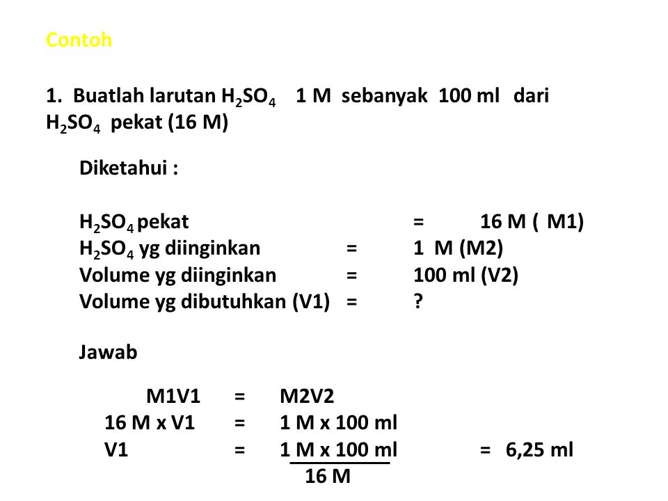 Contoh 1. Buatlah larutan H2SO4 1 M sebanyak 100 ml dari H2SO4 pekat (16 M) Diketahui : H2SO4 pekat = 16 M ( M1)