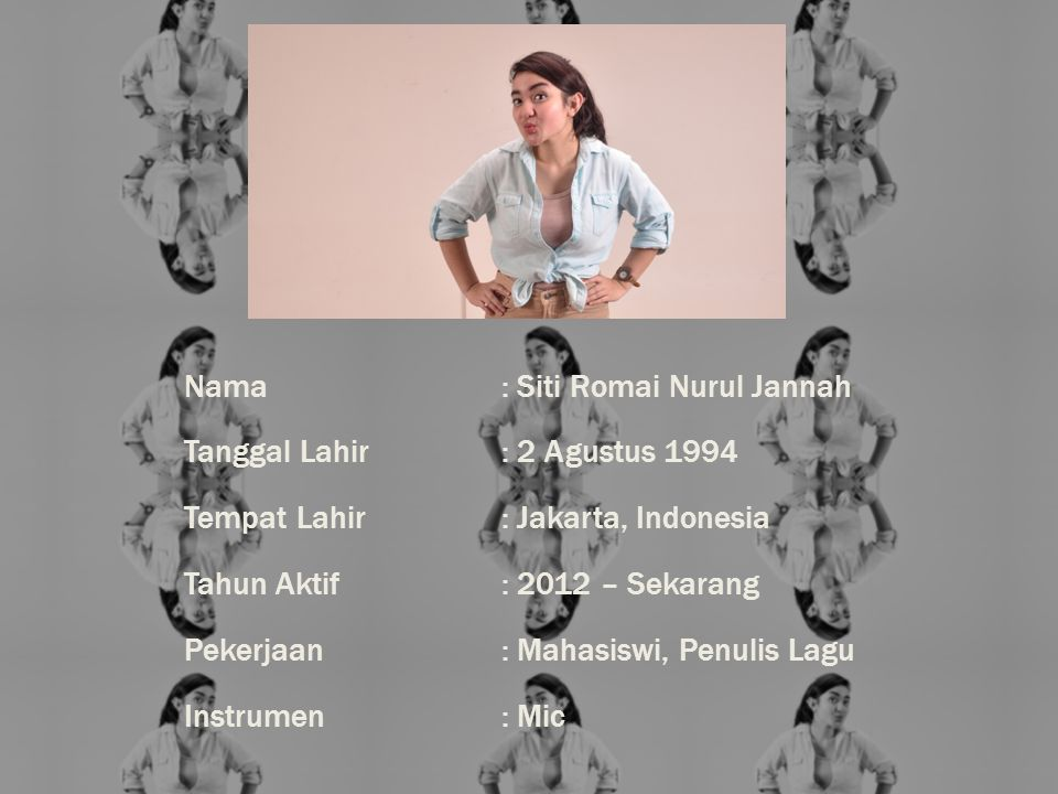 Nama : Siti Romai Nurul Jannah Tanggal Lahir : 2 Agustus 1994 Tempat Lahir : Jakarta, Indonesia Tahun Aktif : 2012 – Sekarang Pekerjaan : Mahasiswi, Penulis Lagu Instrumen : Mic