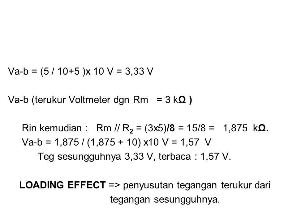 Va-b = (5 / 10+5 )x 10 V = 3,33 V Va-b (terukur Voltmeter dgn Rm = 3 kΩ ) Rin kemudian : Rm // R2 = (3x5)/8 = 15/8 = 1,875 kΩ.