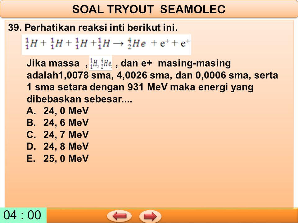 SOAL TRYOUT SEAMOLEC 39. Perhatikan reaksi inti berikut ini.
