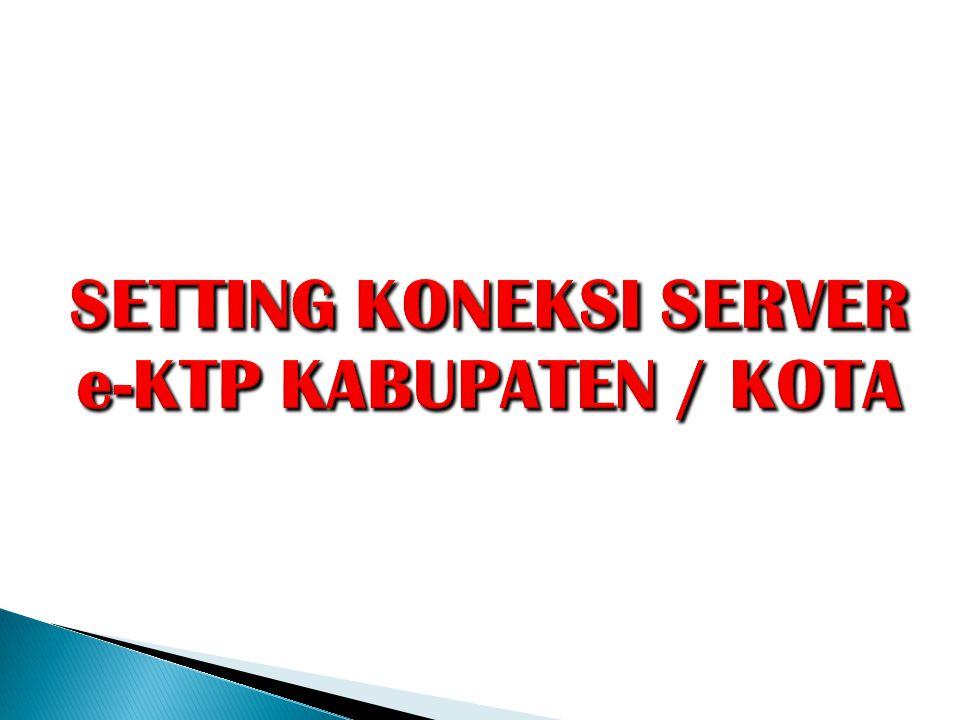 SETTING KONEKSI SERVER e-KTP KABUPATEN / KOTA