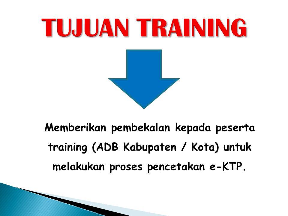 TUJUAN TRAINING Memberikan pembekalan kepada peserta training (ADB Kabupaten / Kota) untuk melakukan proses pencetakan e-KTP.