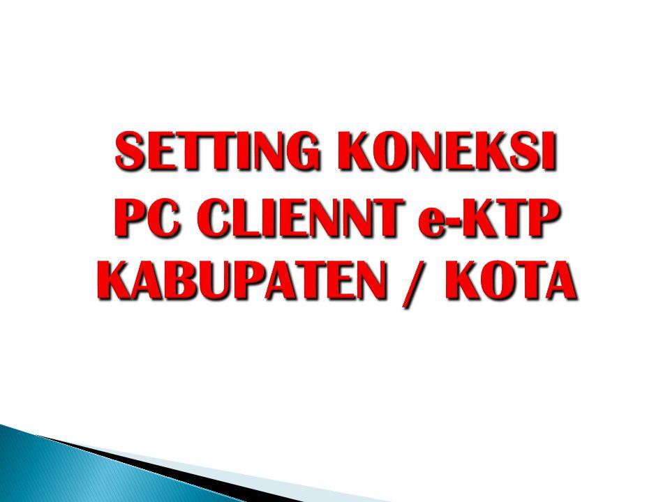 SETTING KONEKSI PC CLIENNT e-KTP KABUPATEN / KOTA