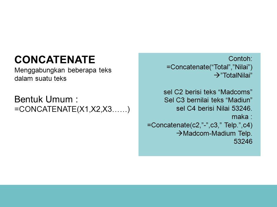 CONCATENATE Menggabungkan beberapa teks dalam suatu teks Bentuk Umum : =CONCATENATE(X1,X2,X3……)