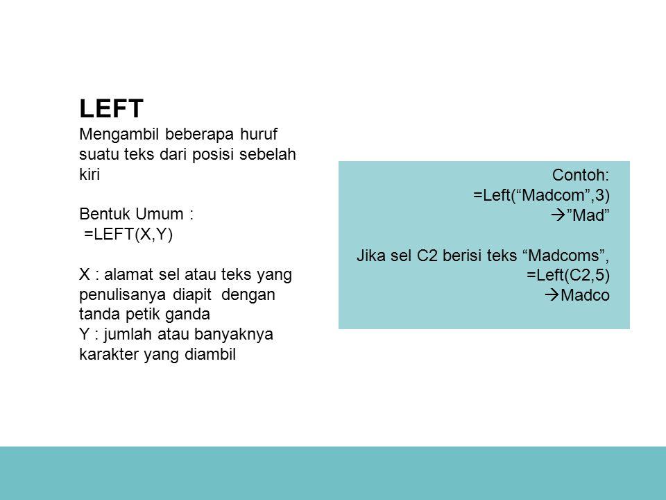 LEFT Mengambil beberapa huruf suatu teks dari posisi sebelah kiri Bentuk Umum : =LEFT(X,Y) X : alamat sel atau teks yang penulisanya diapit dengan tanda petik ganda Y : jumlah atau banyaknya karakter yang diambil