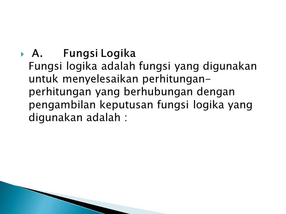 A. Fungsi Logika Fungsi logika adalah fungsi yang digunakan untuk menyelesaikan perhitungan- perhitungan yang berhubungan dengan pengambilan keputusan fungsi logika yang digunakan adalah :