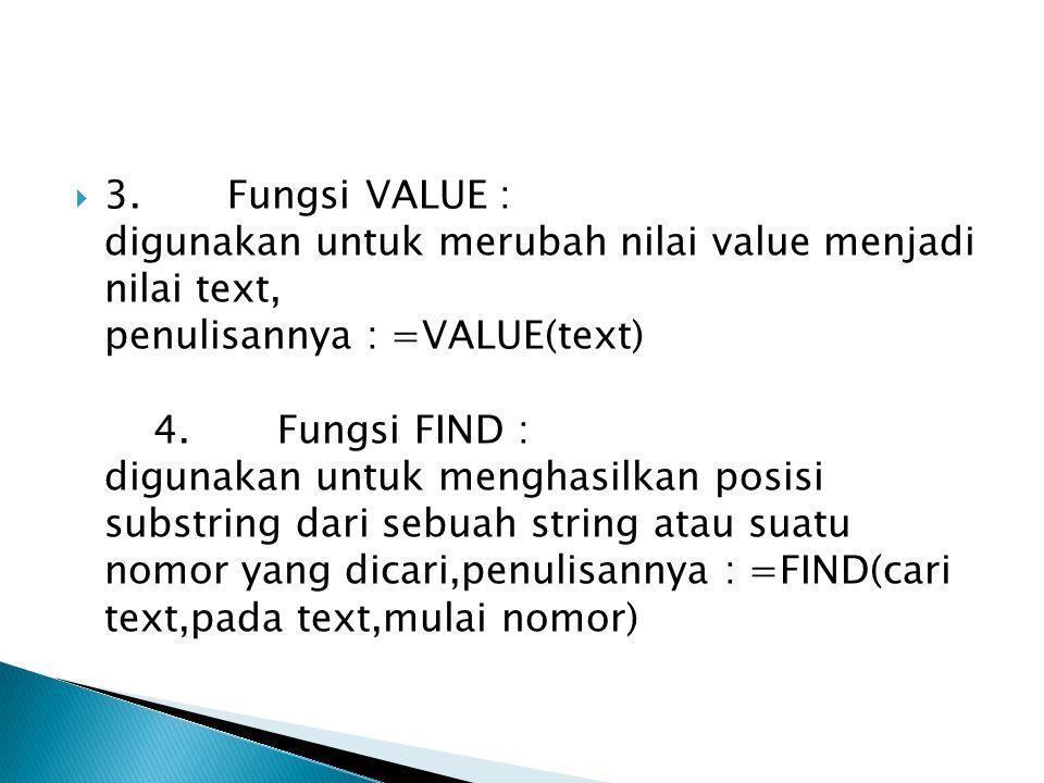 3. Fungsi VALUE : digunakan untuk merubah nilai value menjadi nilai text, penulisannya : =VALUE(text) 4. Fungsi FIND : digunakan untuk menghasilkan posisi substring dari sebuah string atau suatu nomor yang dicari,penulisannya : =FIND(cari text,pada text,mulai nomor)