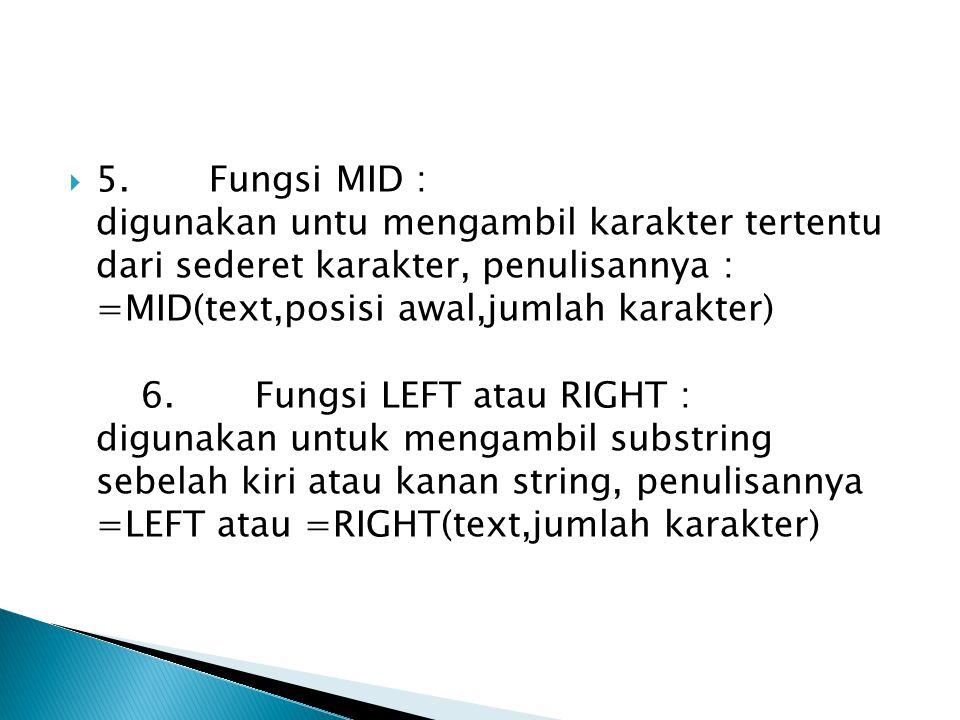 5. Fungsi MID : digunakan untu mengambil karakter tertentu dari sederet karakter, penulisannya : =MID(text,posisi awal,jumlah karakter) 6. Fungsi LEFT atau RIGHT : digunakan untuk mengambil substring sebelah kiri atau kanan string, penulisannya =LEFT atau =RIGHT(text,jumlah karakter)