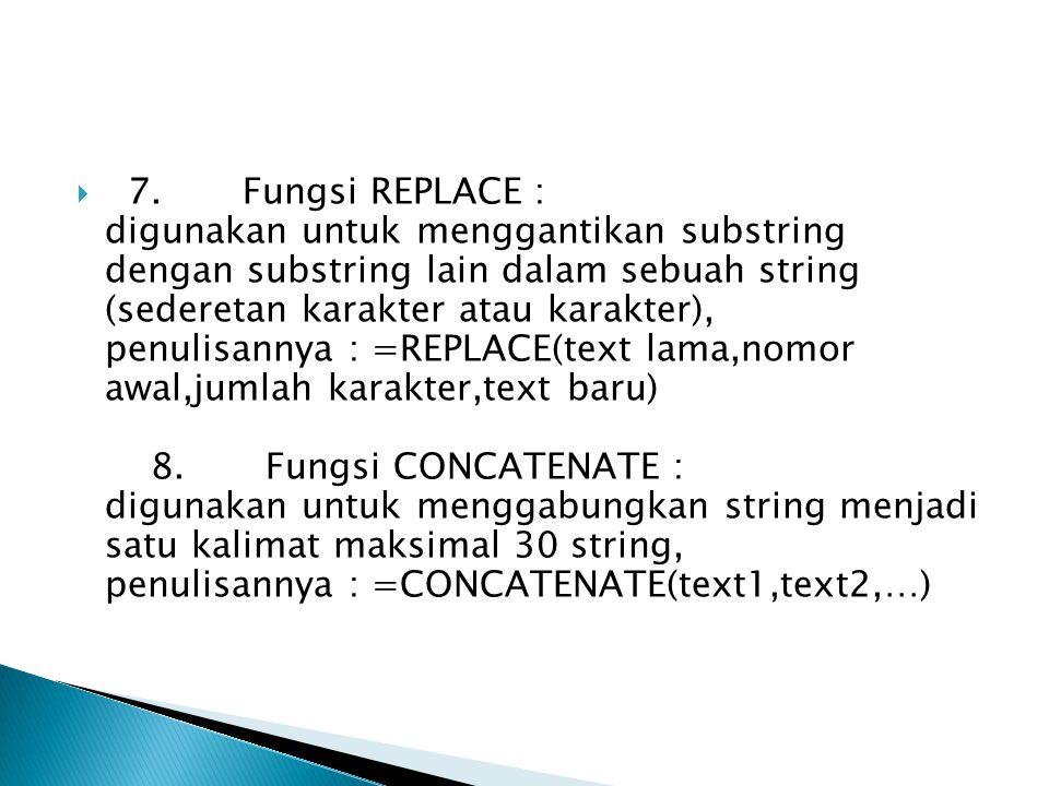7. Fungsi REPLACE : digunakan untuk menggantikan substring dengan substring lain dalam sebuah string (sederetan karakter atau karakter), penulisannya : =REPLACE(text lama,nomor awal,jumlah karakter,text baru) 8. Fungsi CONCATENATE : digunakan untuk menggabungkan string menjadi satu kalimat maksimal 30 string, penulisannya : =CONCATENATE(text1,text2,…)