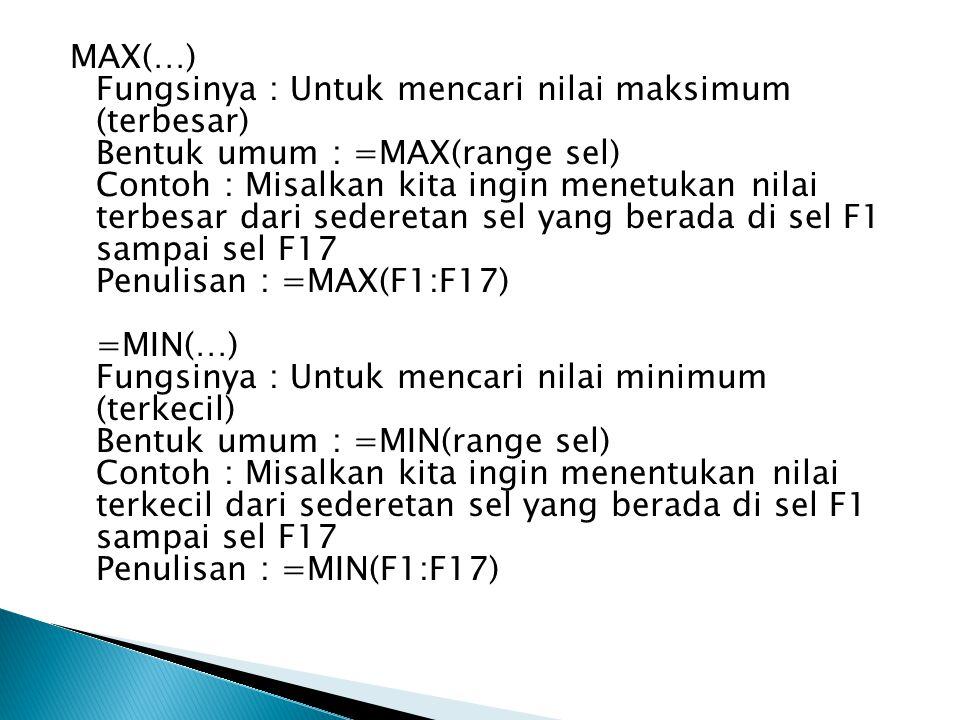 MAX(…) Fungsinya : Untuk mencari nilai maksimum (terbesar) Bentuk umum : =MAX(range sel) Contoh : Misalkan kita ingin menetukan nilai terbesar dari sederetan sel yang berada di sel F1 sampai sel F17 Penulisan : =MAX(F1:F17) =MIN(…) Fungsinya : Untuk mencari nilai minimum (terkecil) Bentuk umum : =MIN(range sel) Contoh : Misalkan kita ingin menentukan nilai terkecil dari sederetan sel yang berada di sel F1 sampai sel F17 Penulisan : =MIN(F1:F17)