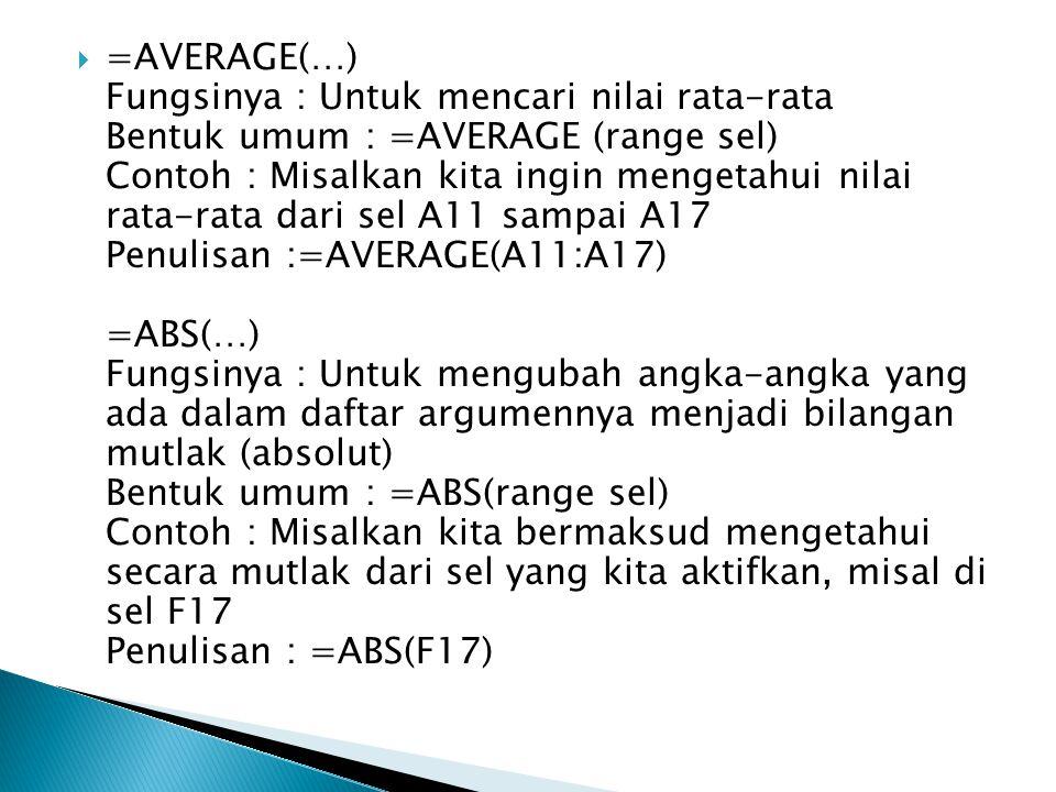 =AVERAGE(…) Fungsinya : Untuk mencari nilai rata-rata Bentuk umum : =AVERAGE (range sel) Contoh : Misalkan kita ingin mengetahui nilai rata-rata dari sel A11 sampai A17 Penulisan :=AVERAGE(A11:A17) =ABS(…) Fungsinya : Untuk mengubah angka-angka yang ada dalam daftar argumennya menjadi bilangan mutlak (absolut) Bentuk umum : =ABS(range sel) Contoh : Misalkan kita bermaksud mengetahui secara mutlak dari sel yang kita aktifkan, misal di sel F17 Penulisan : =ABS(F17)