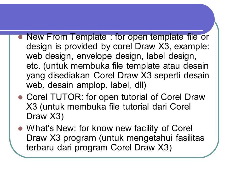 New From Template : for open template file or design is provided by corel Draw X3, example: web design, envelope design, label design, etc. (untuk membuka file template atau desain yang disediakan Corel Draw X3 seperti desain web, desain amplop, label, dll)