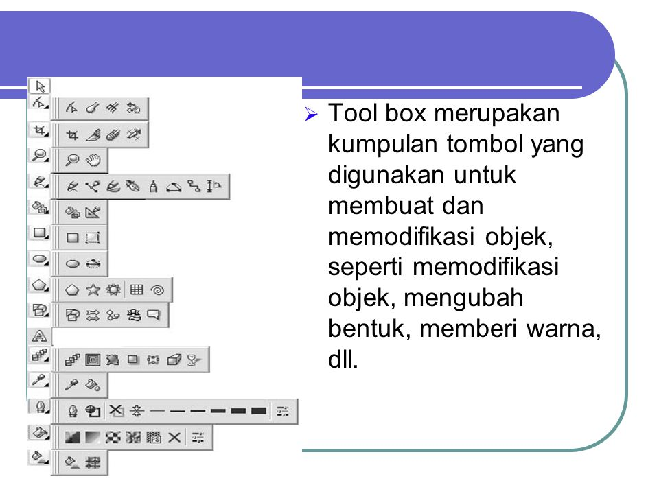 Tool box merupakan kumpulan tombol yang digunakan untuk membuat dan memodifikasi objek, seperti memodifikasi objek, mengubah bentuk, memberi warna, dll.