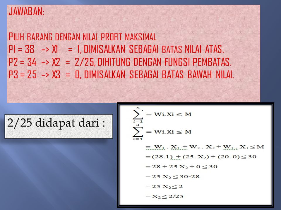 Jawaban: Pilih barang dengan Nilai Profit Maksimal P1 = 38 –> X1 = 1, dimisalkan sebagai batas nilai atas. P2 = 34 –> X2 = 2/25, dihitung dengan fungsi pembatas. P3 = 25 –> X3 = 0, dimisalkan sebagai batas bawah nilai.