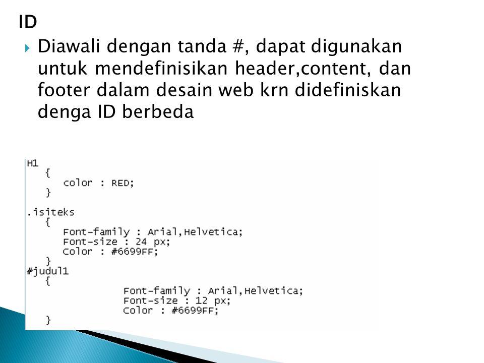 ID Diawali dengan tanda #, dapat digunakan untuk mendefinisikan header,content, dan footer dalam desain web krn didefiniskan denga ID berbeda.